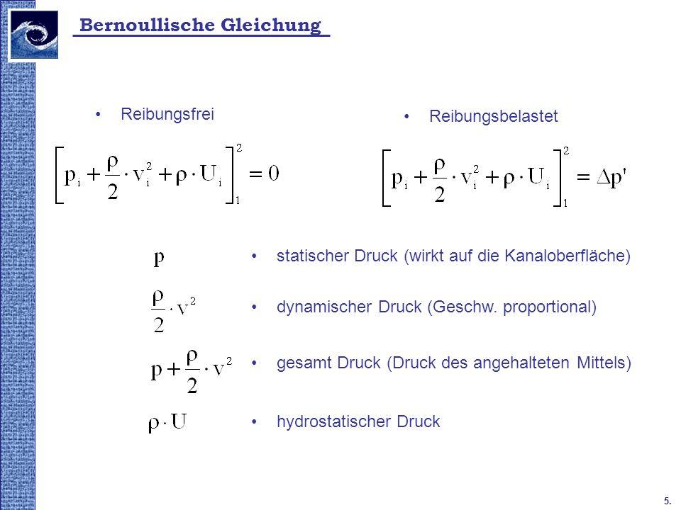 5. Bernoullische Gleichung Reibungsfrei Reibungsbelastet statischer Druck (wirkt auf die Kanaloberfläche) dynamischer Druck (Geschw. proportional) hyd