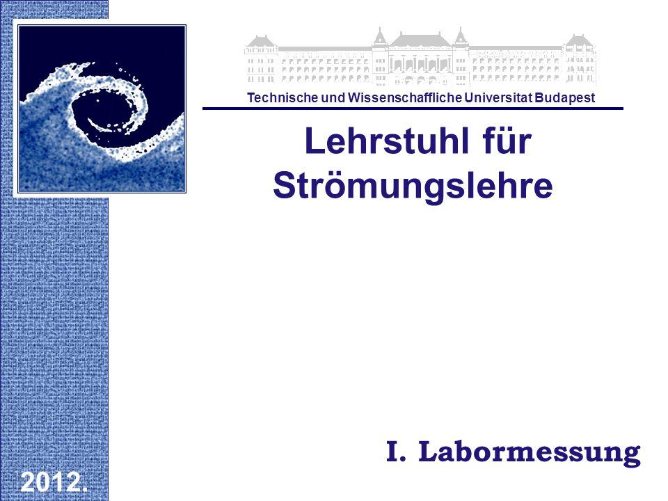 I. Labormessung Lehrstuhl für Strömungslehre 2012. Technische und Wissenschaffliche Universitat Budapest