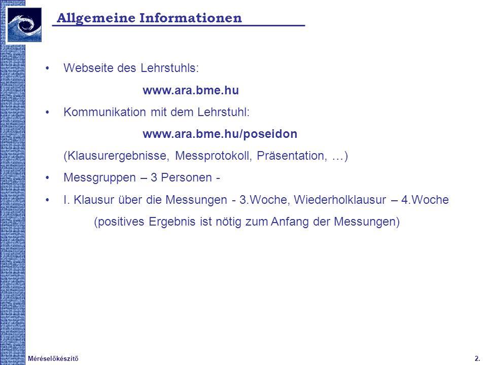 2.Méréselőkészítő Allgemeine Informationen Webseite des Lehrstuhls: www.ara.bme.hu Kommunikation mit dem Lehrstuhl: www.ara.bme.hu/poseidon (Klausurergebnisse, Messprotokoll, Präsentation, …) Messgruppen – 3 Personen - I.