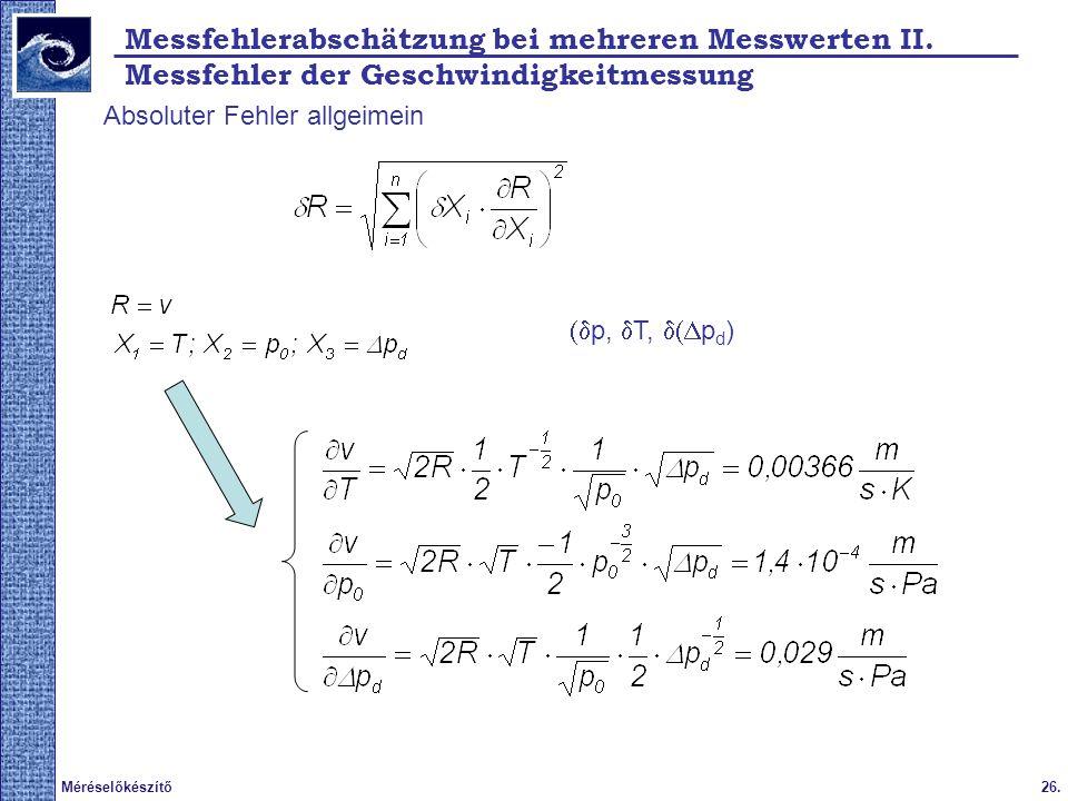 26.Méréselőkészítő 2009. tavasz Absoluter Fehler allgeimein p, T, p d ) Messfehlerabschätzung bei mehreren Messwerten II. Messfehler der Geschwindigke