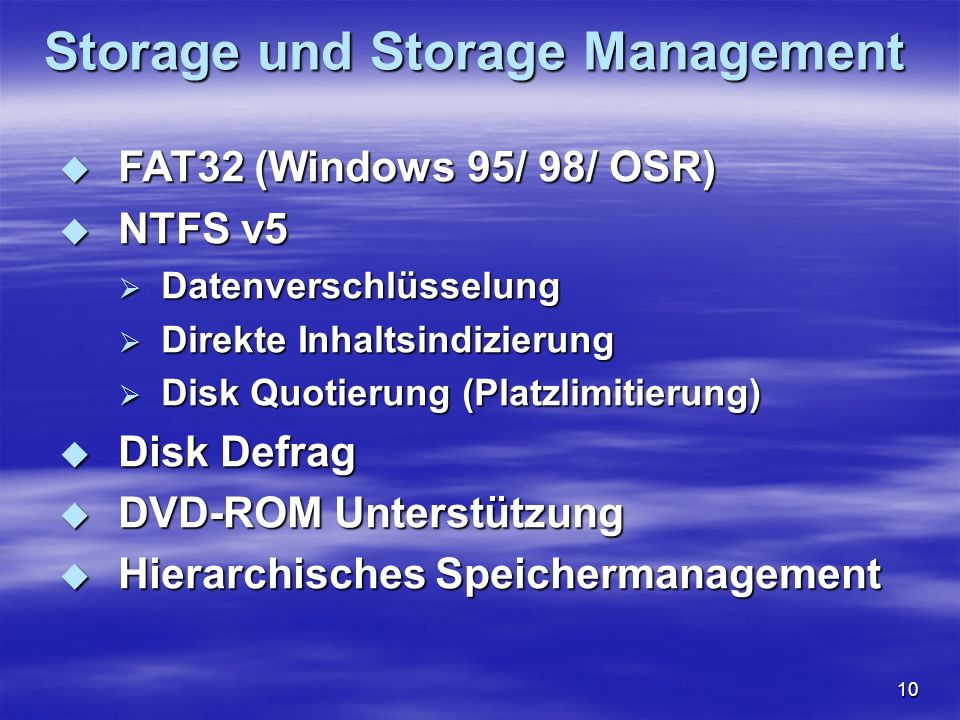 10 Storage und Storage Management FAT32 (Windows 95/ 98/ OSR) FAT32 (Windows 95/ 98/ OSR) NTFS v5 NTFS v5 Datenverschlüsselung Datenverschlüsselung Di