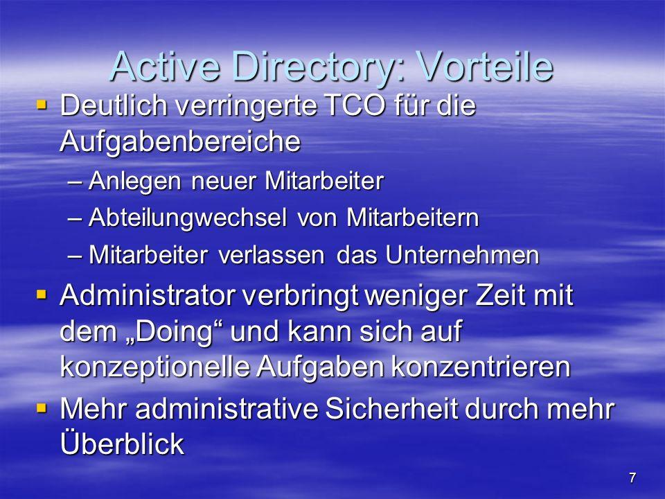 7 Active Directory: Vorteile Deutlich verringerte TCO für die Aufgabenbereiche Deutlich verringerte TCO für die Aufgabenbereiche –Anlegen neuer Mitarbeiter –Abteilungwechsel von Mitarbeitern –Mitarbeiter verlassen das Unternehmen Administrator verbringt weniger Zeit mit dem Doing und kann sich auf konzeptionelle Aufgaben konzentrieren Administrator verbringt weniger Zeit mit dem Doing und kann sich auf konzeptionelle Aufgaben konzentrieren Mehr administrative Sicherheit durch mehr Überblick Mehr administrative Sicherheit durch mehr Überblick