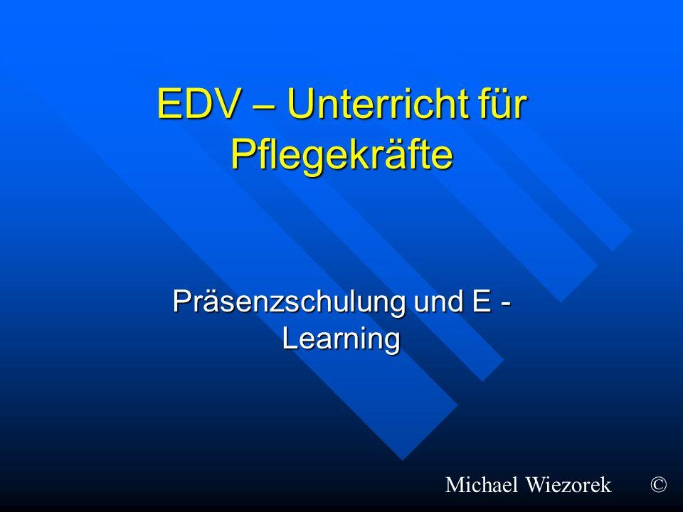 EDV – Unterricht für Pflegekräfte Präsenzschulung und E - Learning Michael Wiezorek©