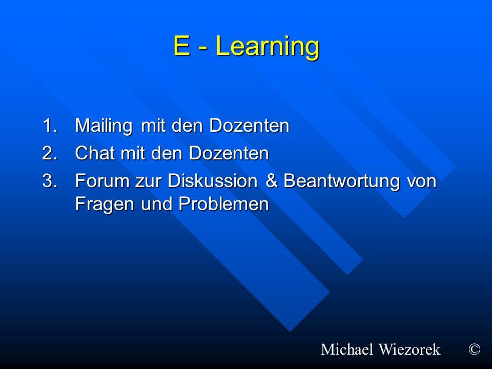 E - Learning 1.Mailing mit den Dozenten 2.Chat mit den Dozenten 3.Forum zur Diskussion & Beantwortung von Fragen und Problemen Michael Wiezorek©