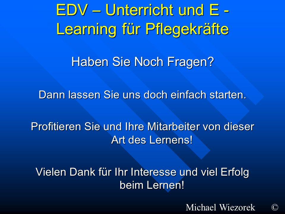 EDV – Unterricht und E - Learning für Pflegekräfte Haben Sie Noch Fragen? Dann lassen Sie uns doch einfach starten. Profitieren Sie und Ihre Mitarbeit