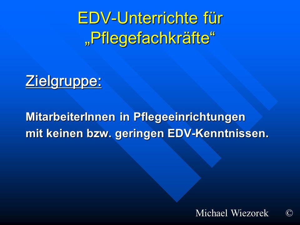EDV-Unterrichte für Pflegefachkräfte Zielgruppe: MitarbeiterInnen in Pflegeeinrichtungen mit keinen bzw. geringen EDV-Kenntnissen. Michael Wiezorek©