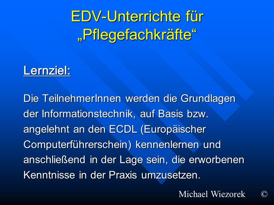 EDV-Unterrichte für Pflegefachkräfte Lernziel: Die TeilnehmerInnen werden die Grundlagen der Informationstechnik, auf Basis bzw. angelehnt an den ECDL