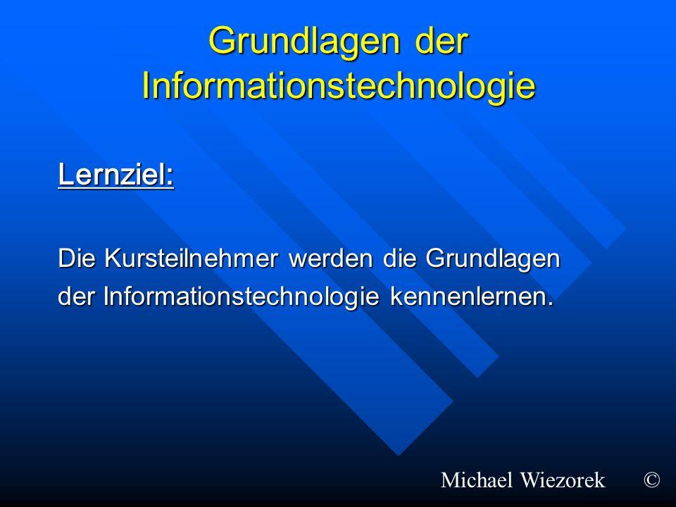 Grundlagen der Informationstechnologie Lernziel: Die Kursteilnehmer werden die Grundlagen der Informationstechnologie kennenlernen. Michael Wiezorek©