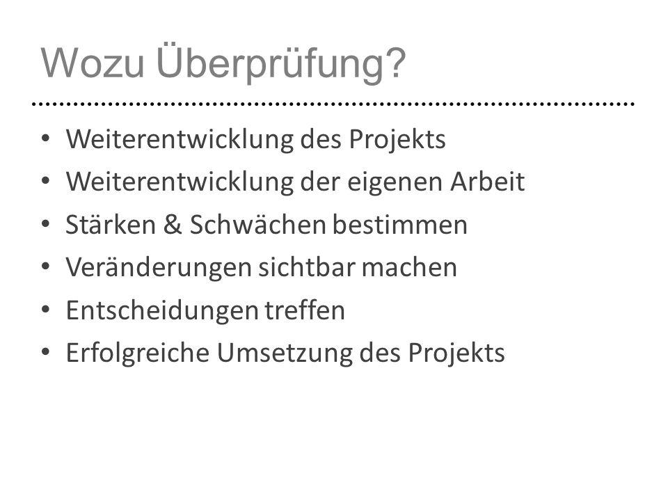 Wozu Überprüfung? Weiterentwicklung des Projekts Weiterentwicklung der eigenen Arbeit Stärken & Schwächen bestimmen Veränderungen sichtbar machen Ents