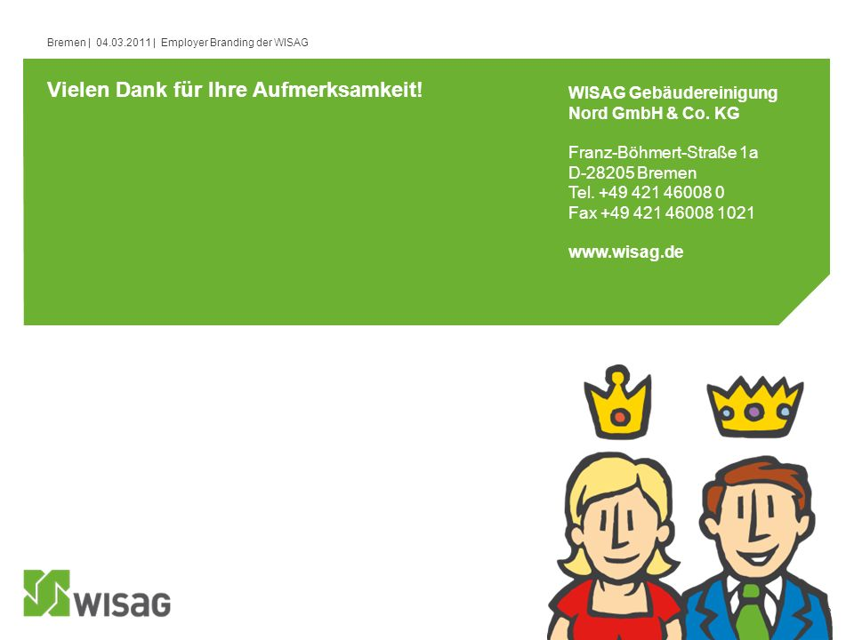13 Bremen | 04.03.2011 | Employer Branding der WISAG Vielen Dank für Ihre Aufmerksamkeit! WISAG Gebäudereinigung Nord GmbH & Co. KG Franz-Böhmert-Stra