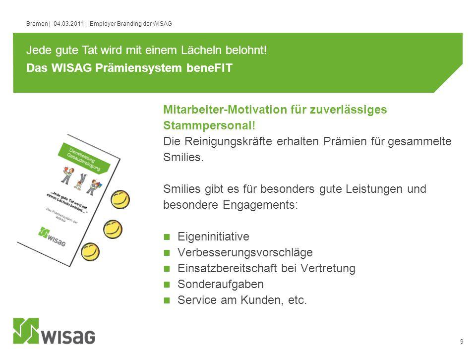 9 Bremen | 04.03.2011 | Employer Branding der WISAG Das WISAG Prämiensystem beneFIT Die Reinigungskräfte erhalten Prämien für gesammelte Smilies. Smil