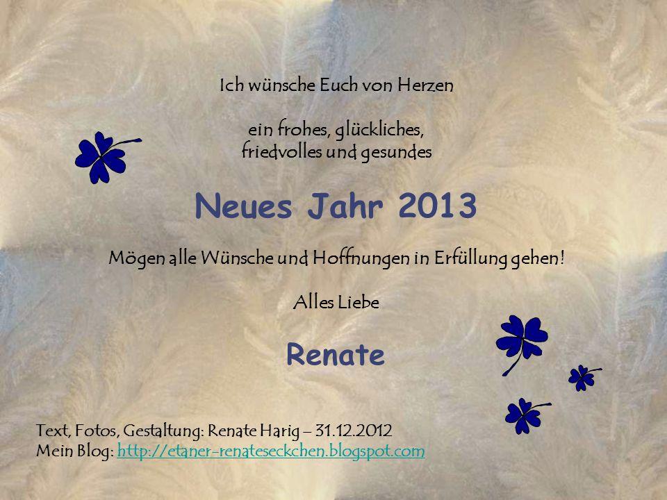 Ich wünsche Euch von Herzen ein frohes, glückliches, friedvolles und gesundes Neues Jahr 2013 Mögen alle Wünsche und Hoffnungen in Erfüllung gehen! Al