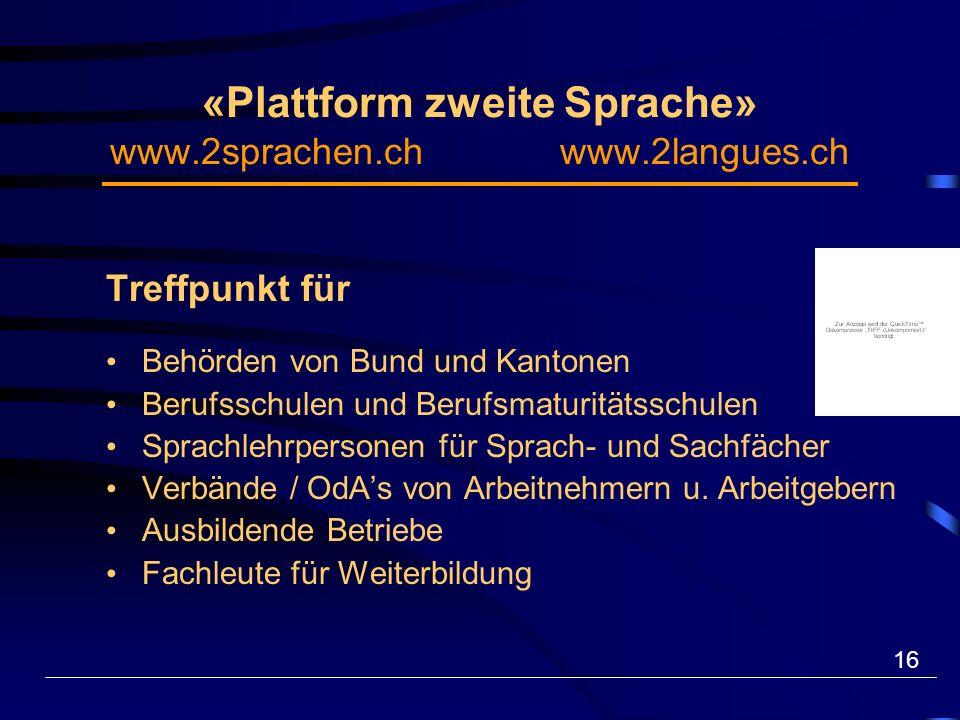 16 «Plattform zweite Sprache» www.2sprachen.ch www.2langues.ch Treffpunkt für Behörden von Bund und Kantonen Berufsschulen und Berufsmaturitätsschulen Sprachlehrpersonen für Sprach- und Sachfächer Verbände / OdAs von Arbeitnehmern u.