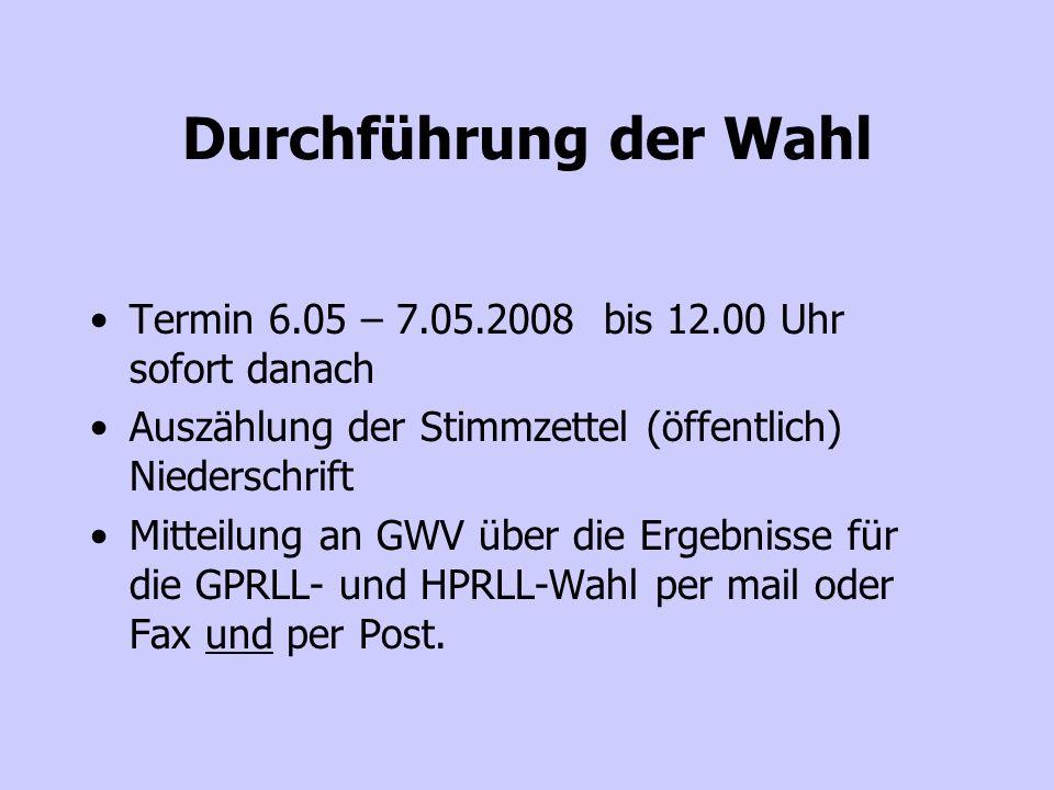 Durchführung der Wahl Termin 6.05 – 7.05.2008 bis 12.00 Uhr sofort danach Auszählung der Stimmzettel (öffentlich) Niederschrift Mitteilung an GWV über die Ergebnisse für die GPRLL- und HPRLL-Wahl per mail oder Fax und per Post.