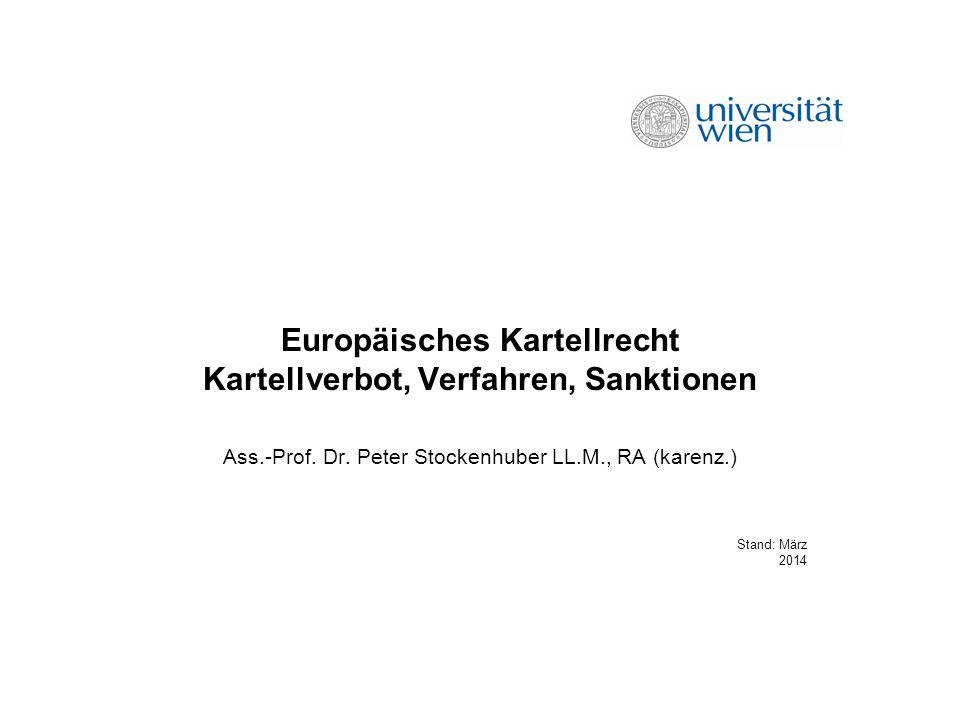 Europäisches Kartellrecht Kartellverbot, Verfahren, Sanktionen Ass.-Prof. Dr. Peter Stockenhuber LL.M., RA (karenz.) Stand: März 2014