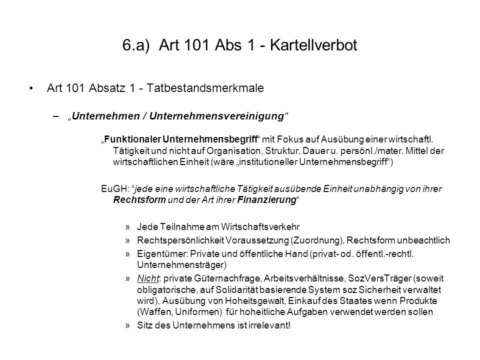 6.a) Art 101 Abs 1 - Kartellverbot Art 101 Absatz 1 - Tatbestandsmerkmale –Unternehmen / Unternehmensvereinigung Funktionaler Unternehmensbegriff mit