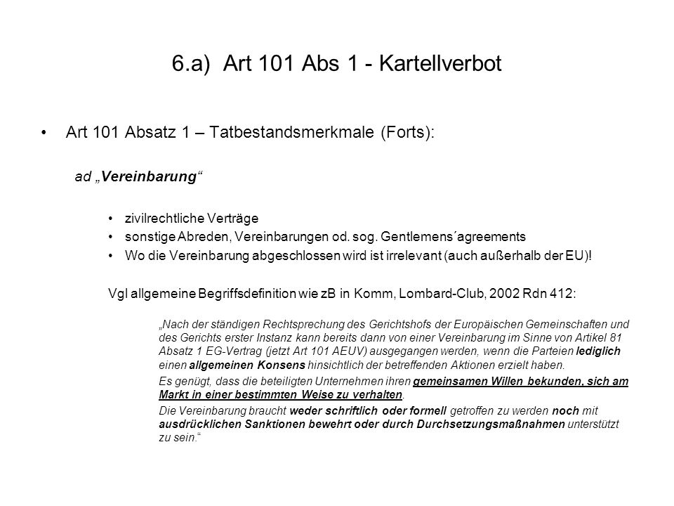 6.a) Art 101 Abs 1 - Kartellverbot Art 101 Absatz 1 – Tatbestandsmerkmale (Forts): ad Vereinbarung zivilrechtliche Verträge sonstige Abreden, Vereinba