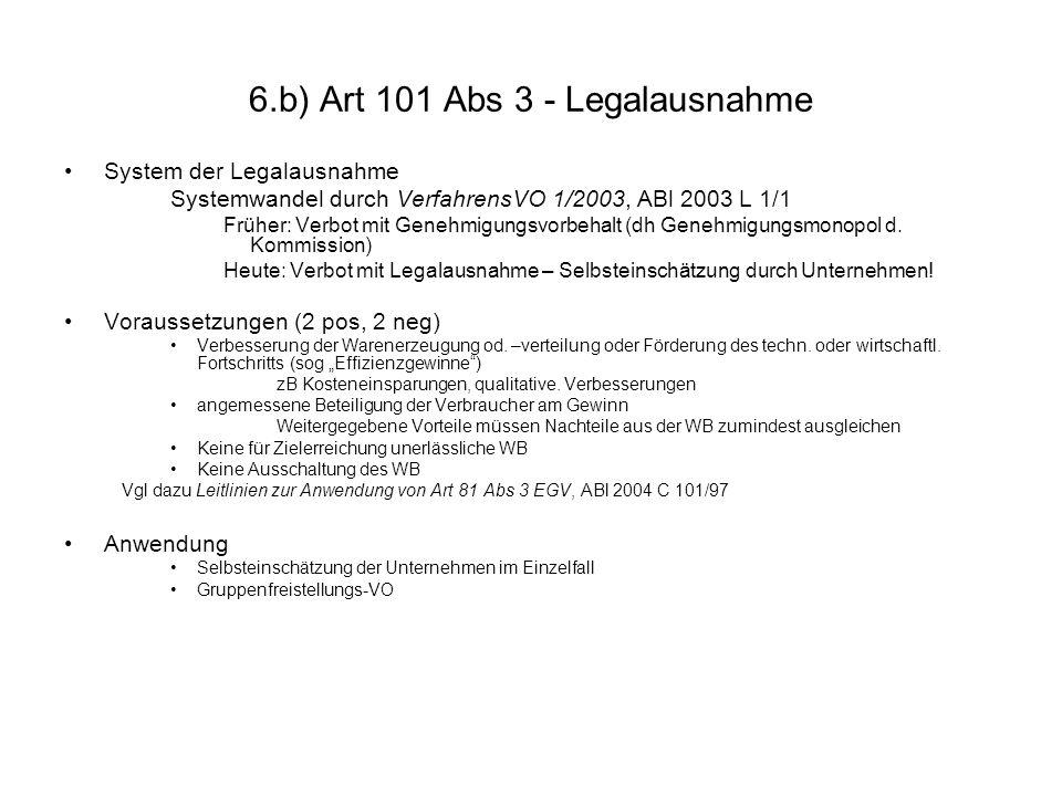 6.b) Art 101 Abs 3 - Legalausnahme System der Legalausnahme Systemwandel durch VerfahrensVO 1/2003, ABl 2003 L 1/1 Früher: Verbot mit Genehmigungsvorb