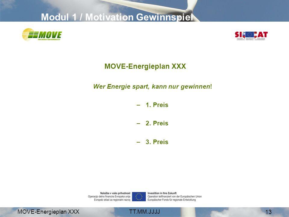 MOVE-Energieplan XXXTT.MM.JJJJ 13 Modul 1 / Motivation Gewinnspiel MOVE-Energieplan XXX Wer Energie spart, kann nur gewinnen! –1. Preis –2. Preis –3.