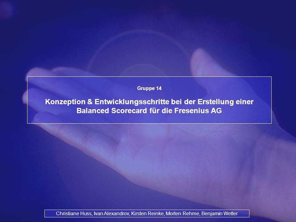 Gruppe 14 Konzeption & Entwicklungsschritte bei der Erstellung einer Balanced Scorecard für die Fresenius AG Christiane Huss, Ivan Alexandrov, Kirsten