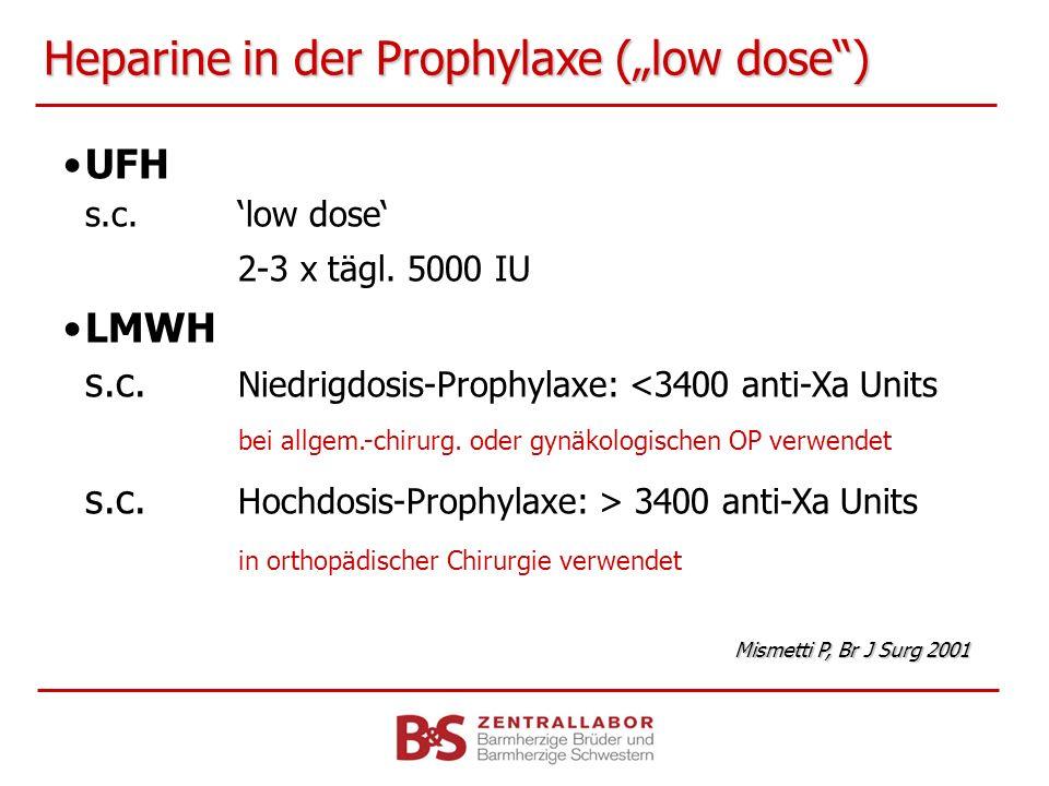 Heparine in der Prophylaxe (low dose) UFH s.c.low dose 2-3 x tägl. 5000 IU LMWH s.c. Niedrigdosis-Prophylaxe: <3400 anti-Xa Units bei allgem.-chirurg.