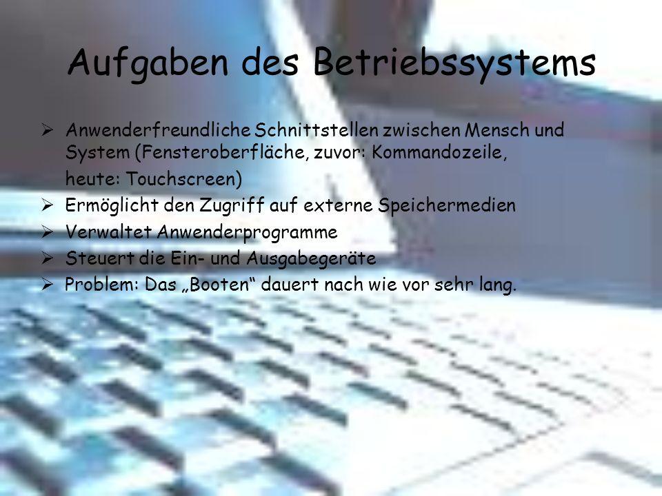 Aufgaben des Betriebssystems Anwenderfreundliche Schnittstellen zwischen Mensch und System (Fensteroberfläche, zuvor: Kommandozeile, heute: Touchscree