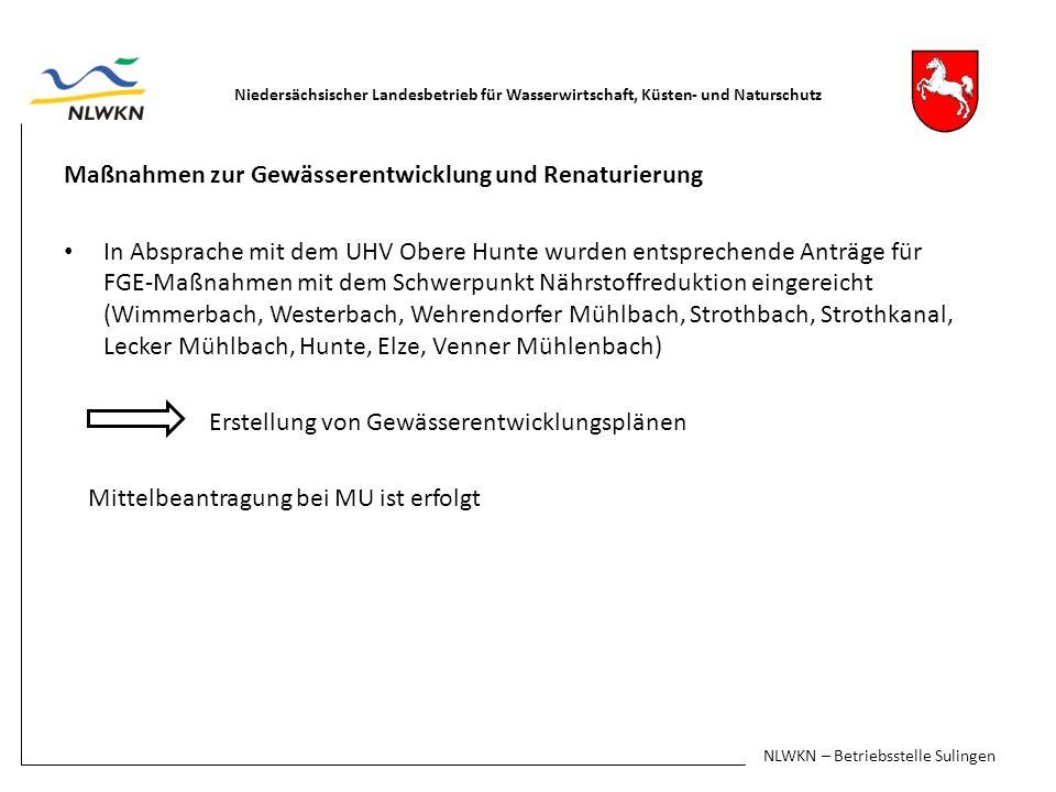 Maßnahmen zur Gewässerentwicklung und Renaturierung In Absprache mit dem UHV Obere Hunte wurden entsprechende Anträge für FGE-Maßnahmen mit dem Schwerpunkt Nährstoffreduktion eingereicht (Wimmerbach, Westerbach, Wehrendorfer Mühlbach, Strothbach, Strothkanal, Lecker Mühlbach, Hunte, Elze, Venner Mühlenbach) Erstellung von Gewässerentwicklungsplänen Mittelbeantragung bei MU ist erfolgt Niedersächsischer Landesbetrieb für Wasserwirtschaft, Küsten- und Naturschutz NLWKN – Betriebsstelle Sulingen