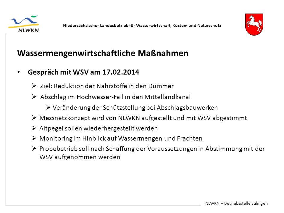 Wassermengenwirtschaftliche Maßnahmen Gespräch mit WSV am 17.02.2014 Ziel: Reduktion der Nährstoffe in den Dümmer Abschlag im Hochwasser-Fall in den Mittellandkanal Veränderung der Schützstellung bei Abschlagsbauwerken Messnetzkonzept wird von NLWKN aufgestellt und mit WSV abgestimmt Altpegel sollen wiederhergestellt werden Monitoring im Hinblick auf Wassermengen und Frachten Probebetrieb soll nach Schaffung der Voraussetzungen in Abstimmung mit der WSV aufgenommen werden Niedersächsischer Landesbetrieb für Wasserwirtschaft, Küsten- und Naturschutz NLWKN – Betriebsstelle Sulingen