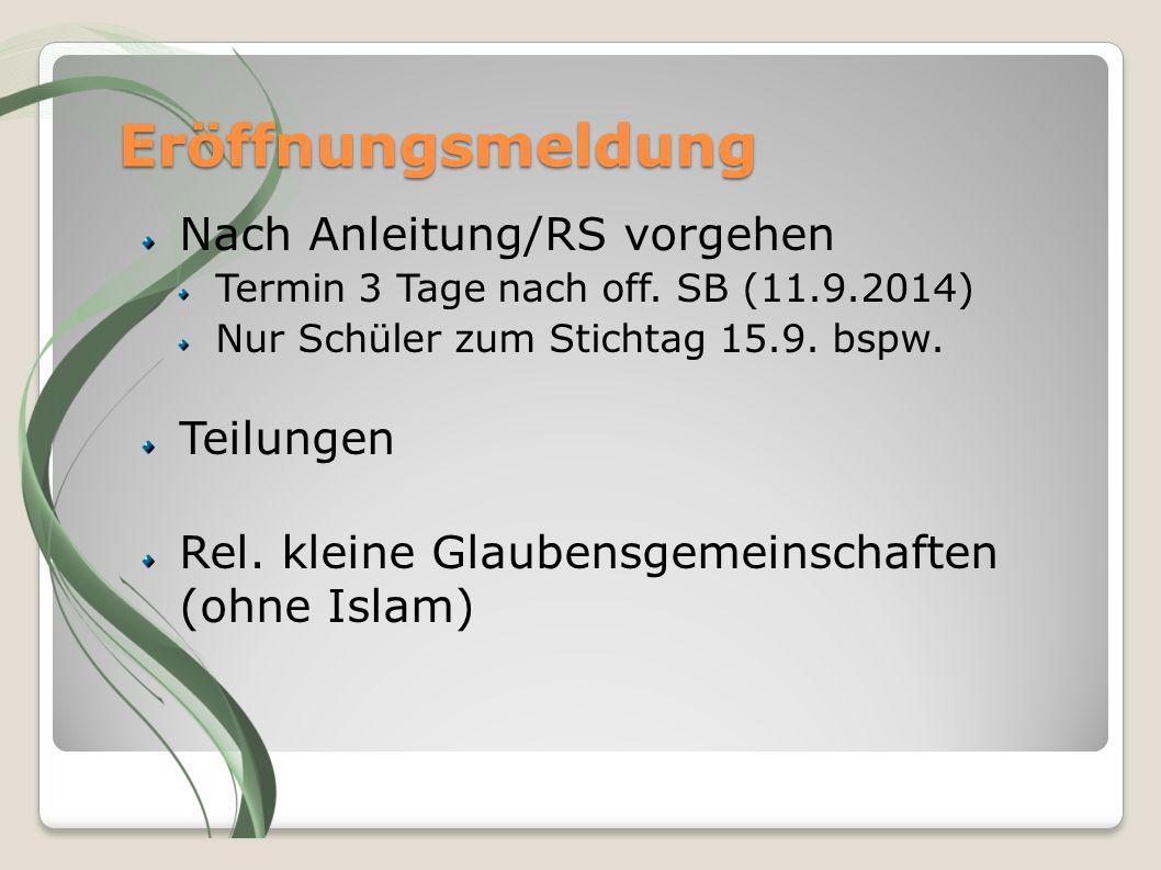 Eröffnungsmeldung Nach Anleitung/RS vorgehen Termin 3 Tage nach off. SB (11.9.2014) Nur Schüler zum Stichtag 15.9. bspw. Teilungen Rel. kleine Glauben