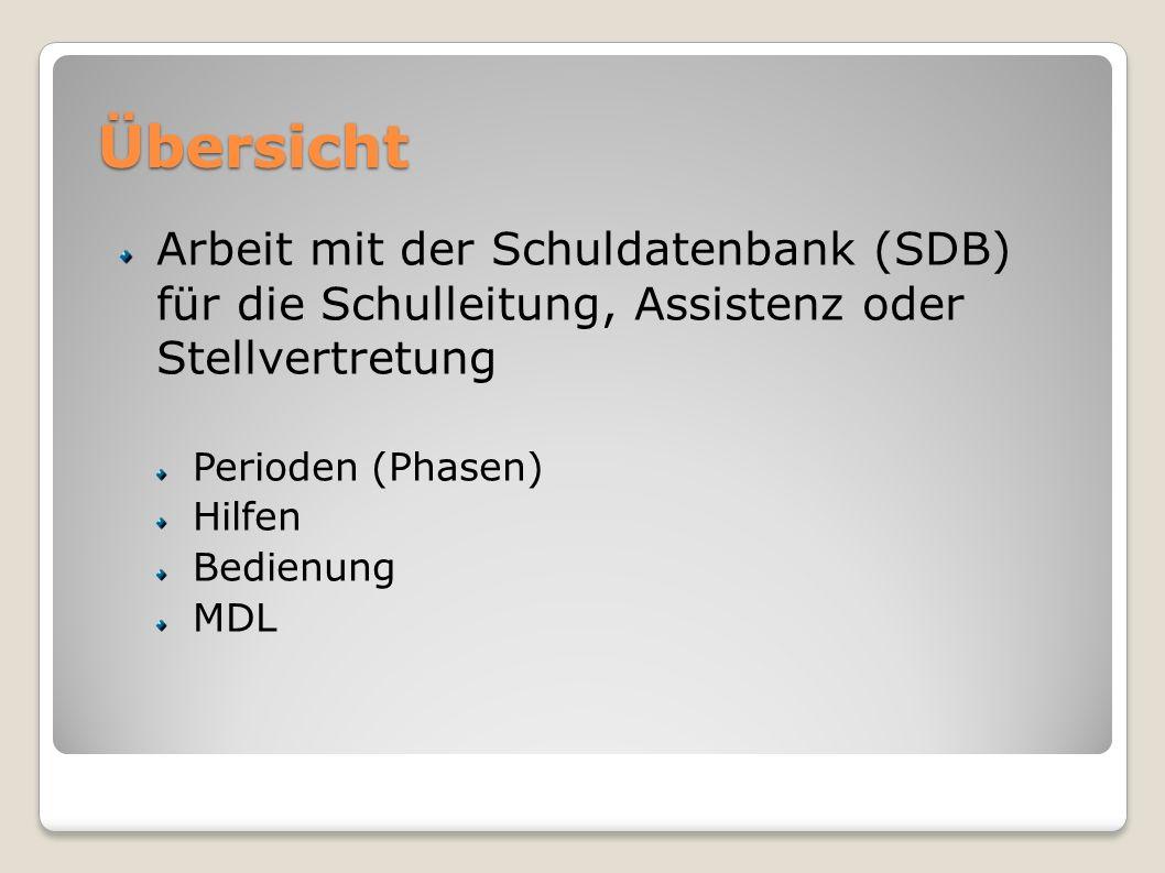 Übersicht Arbeit mit der Schuldatenbank (SDB) für die Schulleitung, Assistenz oder Stellvertretung Perioden (Phasen) Hilfen Bedienung MDL