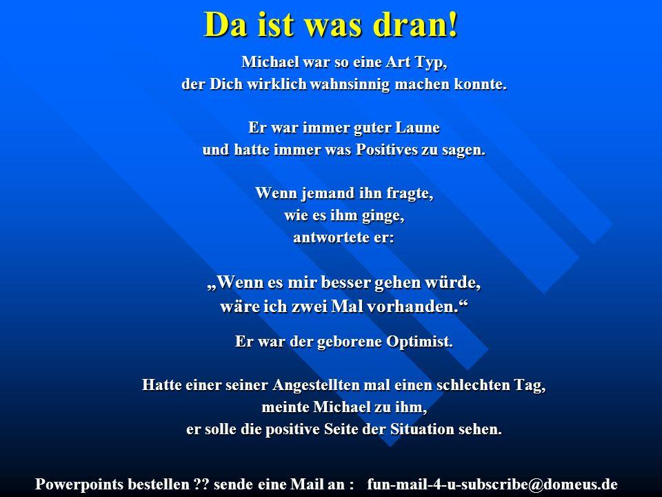 Powerpoints bestellen ?? sende eine Mail an : fun-mail-4-u-subscribe@domeus.de Da ist was dran! Michael war so eine Art Typ, der Dich wirklich wahnsin