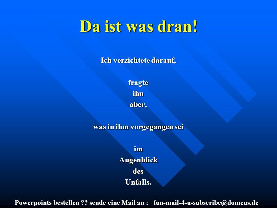 Powerpoints bestellen ?? sende eine Mail an : fun-mail-4-u-subscribe@domeus.de Da ist was dran! Ich verzichtete darauf, fragteihnaber, was in ihm vorg