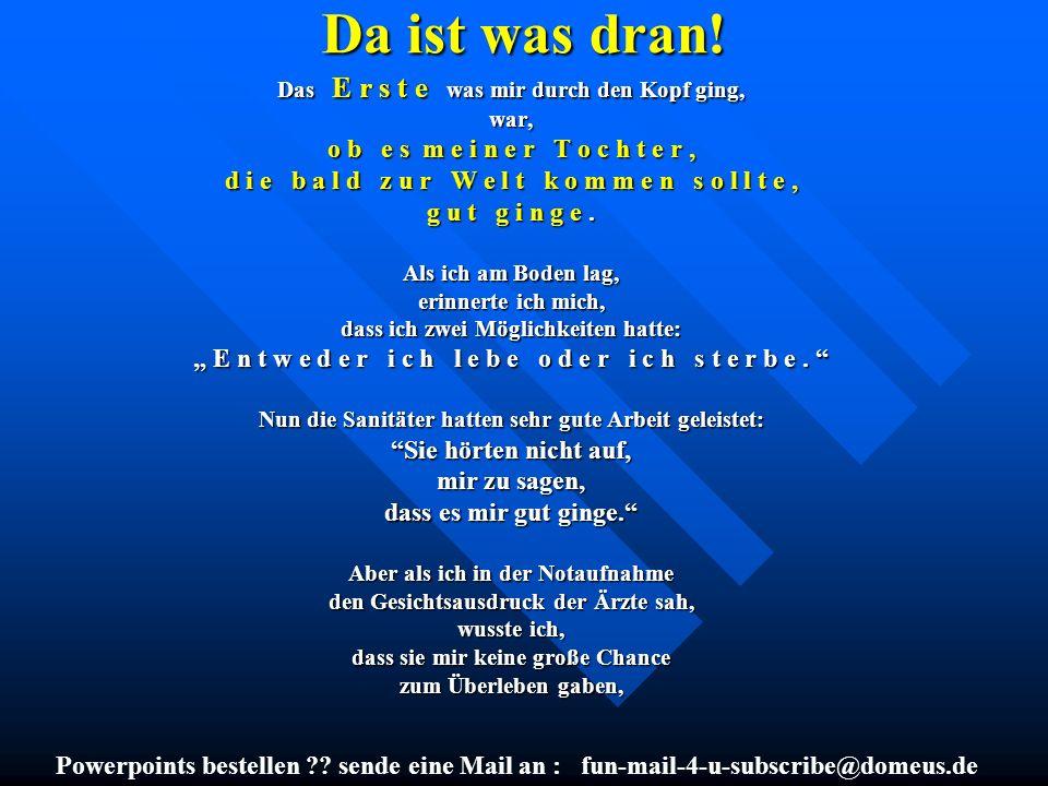 Powerpoints bestellen ?? sende eine Mail an : fun-mail-4-u-subscribe@domeus.de Da ist was dran! Das E r s t e was mir durch den Kopf ging, war, o b e