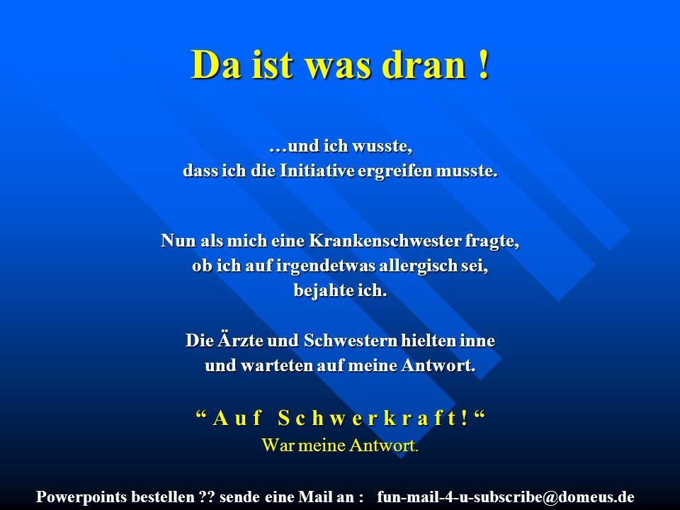 Powerpoints bestellen ?? sende eine Mail an : fun-mail-4-u-subscribe@domeus.de Da ist was dran ! …und ich wusste, dass ich die Initiative ergreifen mu