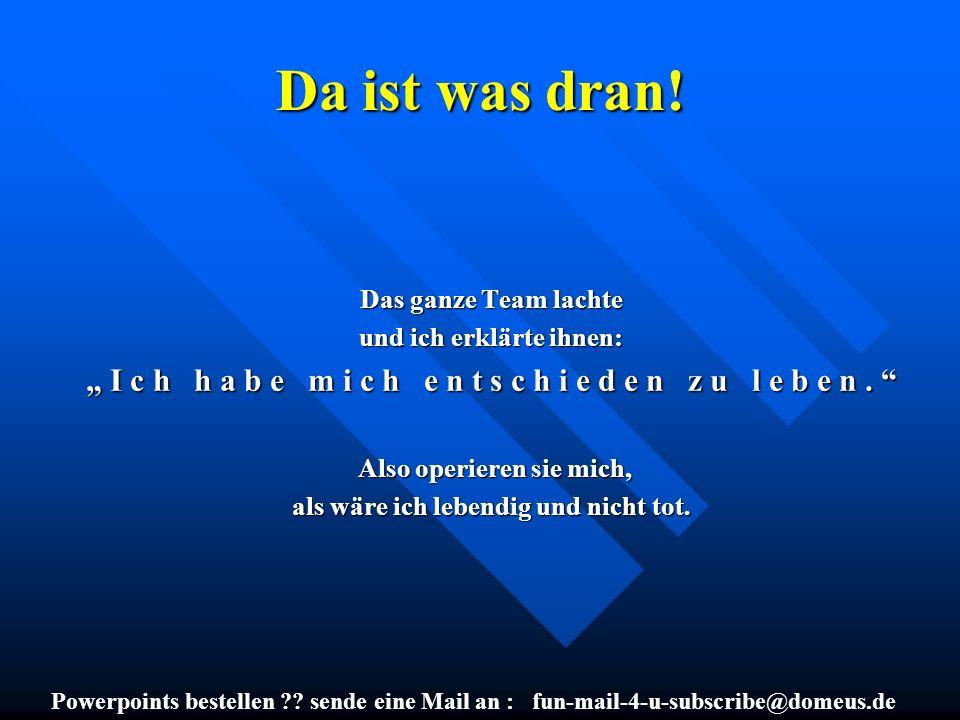 Powerpoints bestellen ?? sende eine Mail an : fun-mail-4-u-subscribe@domeus.de Da ist was dran! Das ganze Team lachte und ich erklärte ihnen: I c h h