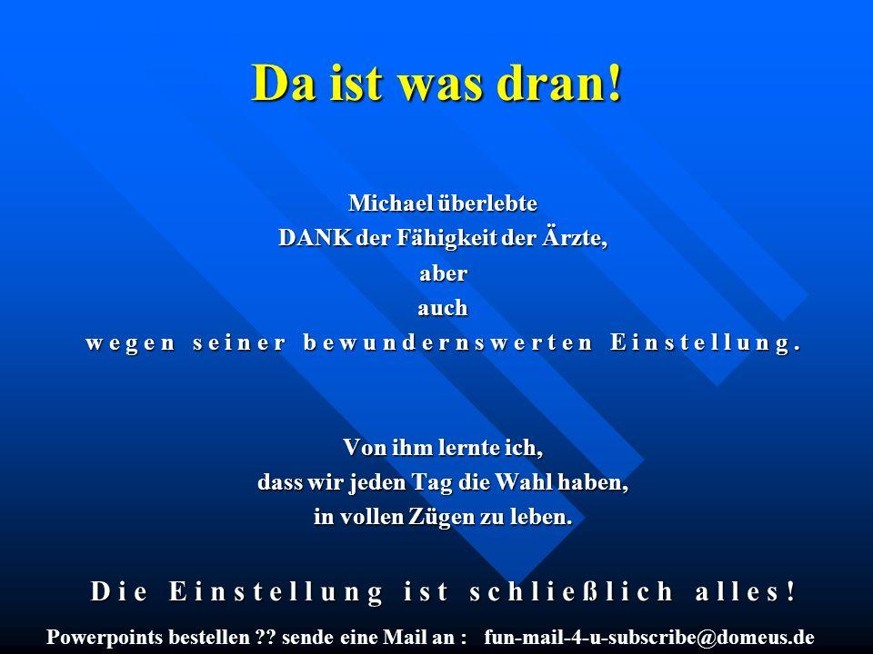 Powerpoints bestellen ?? sende eine Mail an : fun-mail-4-u-subscribe@domeus.de Da ist was dran! Michael überlebte DANK der Fähigkeit der Ärzte, aberau