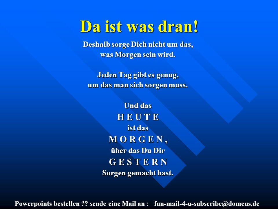 Powerpoints bestellen ?? sende eine Mail an : fun-mail-4-u-subscribe@domeus.de Da ist was dran! Deshalb sorge Dich nicht um das, was Morgen sein wird.