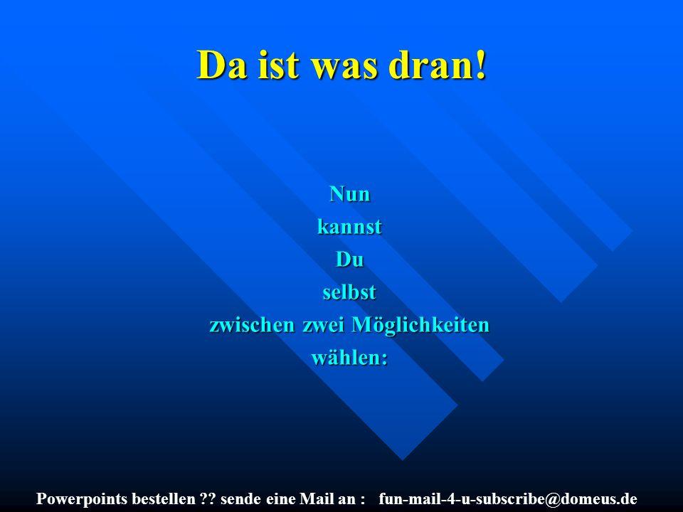 Powerpoints bestellen ?? sende eine Mail an : fun-mail-4-u-subscribe@domeus.de Da ist was dran! NunkannstDuselbst zwischen zwei Möglichkeiten wählen: