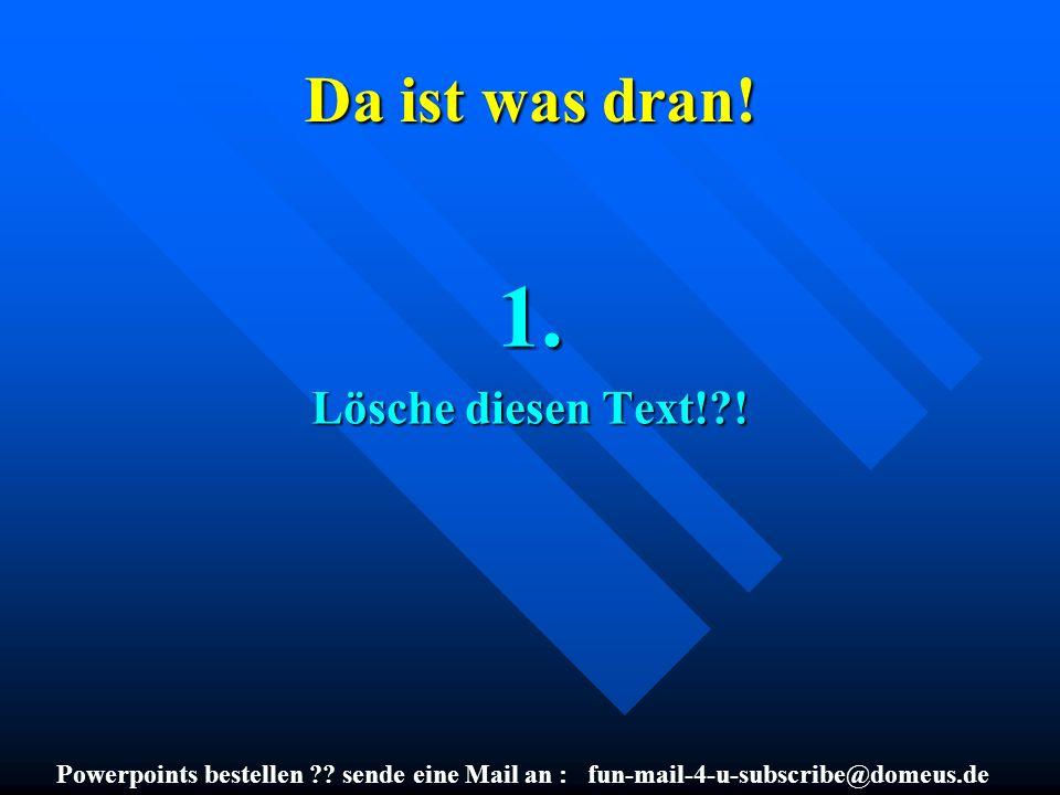 Powerpoints bestellen ?? sende eine Mail an : fun-mail-4-u-subscribe@domeus.de Da ist was dran! 1. Lösche diesen Text!?!
