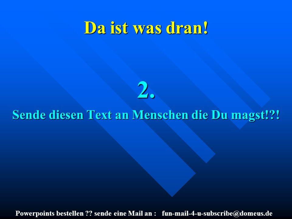 Powerpoints bestellen ?? sende eine Mail an : fun-mail-4-u-subscribe@domeus.de Da ist was dran! 2. Sende diesen Text an Menschen die Du magst!?!