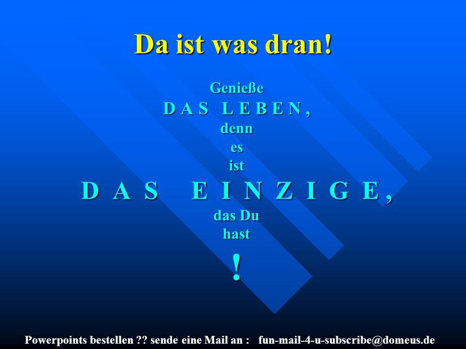Powerpoints bestellen ?? sende eine Mail an : fun-mail-4-u-subscribe@domeus.de Da ist was dran! Genieße D A S L E B E N, dennesist D A S E I N Z I G E