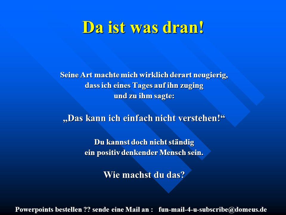Powerpoints bestellen ?? sende eine Mail an : fun-mail-4-u-subscribe@domeus.de Da ist was dran! Seine Art machte mich wirklich derart neugierig, dass