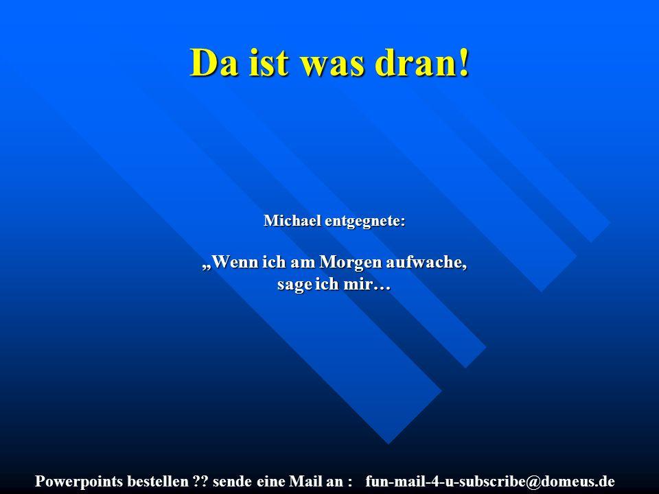 Powerpoints bestellen ?? sende eine Mail an : fun-mail-4-u-subscribe@domeus.de Da ist was dran! Michael entgegnete: Wenn ich am Morgen aufwache, sage