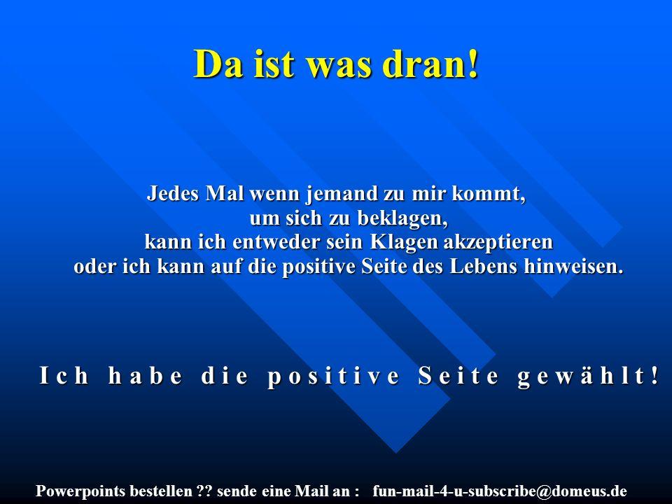 Powerpoints bestellen ?? sende eine Mail an : fun-mail-4-u-subscribe@domeus.de Da ist was dran! Jedes Mal wenn jemand zu mir kommt, um sich zu beklage