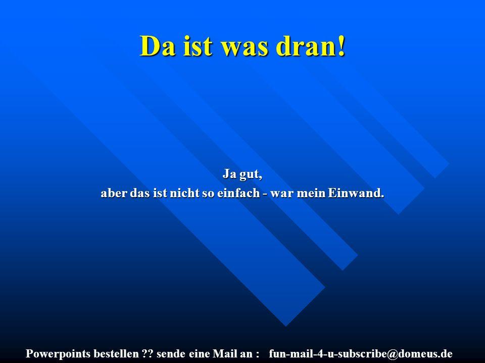 Powerpoints bestellen ?? sende eine Mail an : fun-mail-4-u-subscribe@domeus.de Da ist was dran! Ja gut, aber das ist nicht so einfach - war mein Einwa
