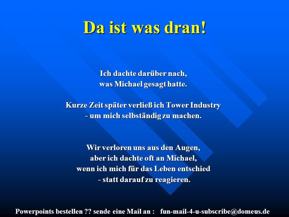 Powerpoints bestellen ?? sende eine Mail an : fun-mail-4-u-subscribe@domeus.de Da ist was dran! Ich dachte darüber nach, was Michael gesagt hatte. Kur
