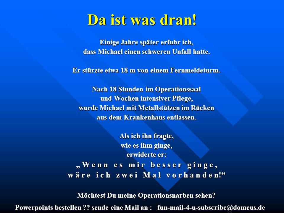 Powerpoints bestellen ?? sende eine Mail an : fun-mail-4-u-subscribe@domeus.de Da ist was dran! Einige Jahre später erfuhr ich, dass Michael einen sch