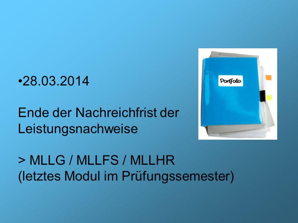 28.03.2014 Ende der Nachreichfrist der Leistungsnachweise > MLLG / MLLFS / MLLHR (letztes Modul im Prüfungssemester)
