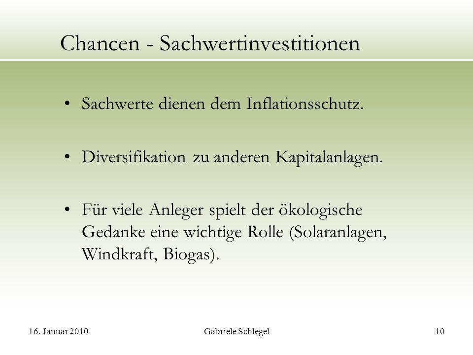 16. Januar 2010Gabriele Schlegel10 Chancen - Sachwertinvestitionen Sachwerte dienen dem Inflationsschutz. Diversifikation zu anderen Kapitalanlagen. F