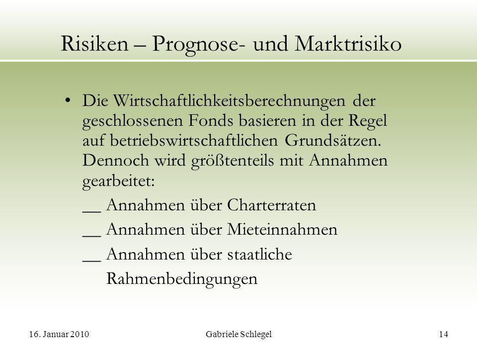 16. Januar 2010Gabriele Schlegel14 Risiken – Prognose- und Marktrisiko Die Wirtschaftlichkeitsberechnungen der geschlossenen Fonds basieren in der Reg